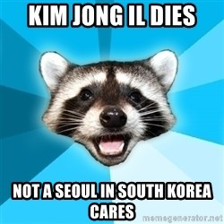 Lame Pun Coon - Kim jong il dies not a seoul in south korea cares