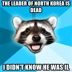 Lame Pun Coon - The leader of north korea is dead i didn't know he was il