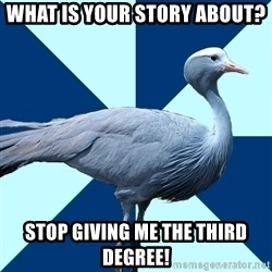 Creative Writing Student Crane - What is your story about? Stop giving me the third degree!