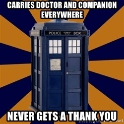 Dr. Who's TARDIS - carries doctor and COMPANION everywhere never gets a thank you