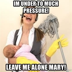 Stressed Out Mom - IM UNDER TO MUCH PRESSURE! LEAVE ME ALONE mary!