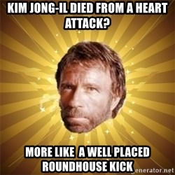 Chuck Norris Advice - Kim Jong-Il died from a heart attack?  More like  a well placed  roundhouse kick