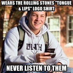 "College Freshman - Wears the rOLLING STONES ""TONGUE & lips"" logo shirt never listen to them"