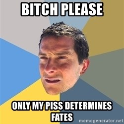 Bear Grylls - bitch please only my piss determines fates