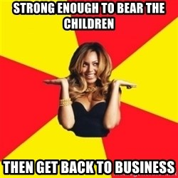 Beyonce Giselle Knowles - strong enough to bear the children then get back to business