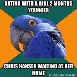 Paranoid Parrot - dating with a girl 2 months younger chris hansen waiting at her home