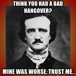 Poe - Think you had a bad hangover? Mine was worse, Trust Me.