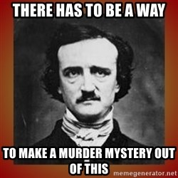 Poe - There has to be a way to make a murder mystery out of this