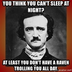 Poe - You think you can't sleep at night? At Least you don't have a raven trolling you all day.