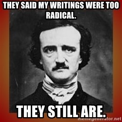 Poe - They said my writings were too radical. they still are.