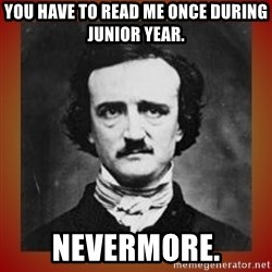 Poe - You have to read me once during Junior year. NeverMore.