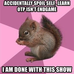 Shipper Squirrel - accidentally spoil self,  learn otp isn't endgame I am done with this show