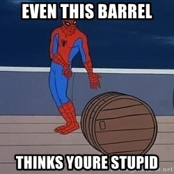 Spiderman and barrel - even this barrel thinks youre stupid