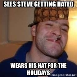Scumbag Greg - Sees steve getting hated wears his hat for the holidays