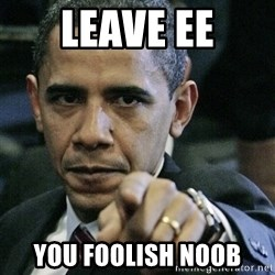 Pissed off Obama - leave ee you foolish noob