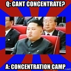 kim jong un - Q: cant concentrate? a: concentration camp