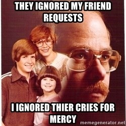 Vengeance Dad - they ignored my friend requests  i ignored thier cries for mercy