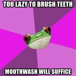 Foul Bachelorette Frog - too lazy to brush teeth mouthwash will suffice