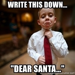 "Alright Then Business Kid - Write this down... ""Dear Santa..."""