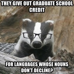 Nerdy Badger - They give out graduate school credit for languages whose nouns don't decline?