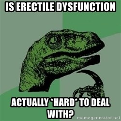 Philosoraptor - Is erectile dysfunction actually *hard* to deal with?