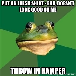 Foul Bachelor Frog - Put on fresh shirt - ehh, doesn't look good on me throw in hamper