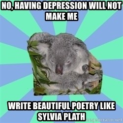 Clinically Depressed Koala - no, having depression will not make me write beautiful poetry like sylvia plath