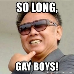 Kim Jong Il - SO LONG, GAY BOYS!