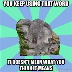 Clinically Depressed Koala - you keep using that word it doesn't mean what you think it means