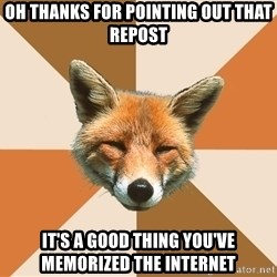 Condescending Fox - Oh thanks for pointing out that repost it's a good thing you've memorized the internet
