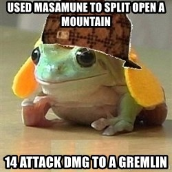 Scumbag Willymac - Used masamune to split open a mountain 14 attack DMG to a gremlin