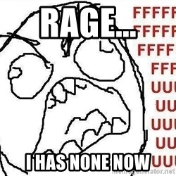 Fuuuu - Rage...  I has none now