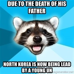Lame Pun Coon - due to the death of his father north korea is now being lead by a young un