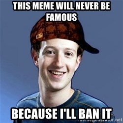 Scumbag Zuckerbeg - this meme will never be famous because i'll ban it