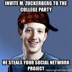 Scumbag Zuckerbeg - invite m. zuckerberg to the college party he steals your social network project