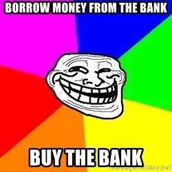 Trollface - borrow money from the bank buy the bank