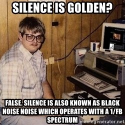 Nerd - silence is golden? false. silence is also known as black noise Noise which operates with a 1/fβ spectrum