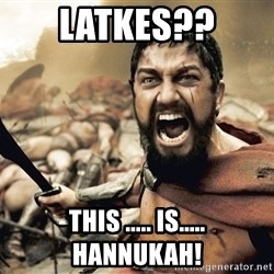 Esparta - LATKES?? THIS ..... IS..... HANNUKAH!