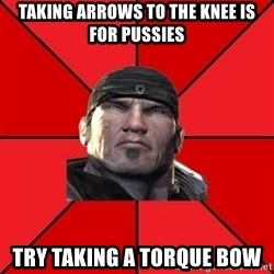 We love Gears of War! - taking arrows to the knee is for pussies try taking a torque bow