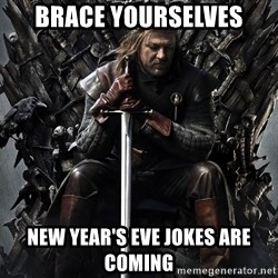 Eddard Stark - Brace yourselves New year's eve jokes are coming