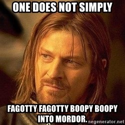 Boromir - one does not simply fagotty fagotty boopy boopy into mordor.