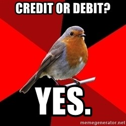 Retail Robin - Credit or debit? yes.