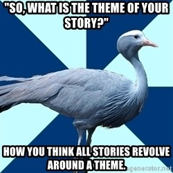 """Creative Writing Student Crane - """"So, What is the theme of your story?"""" How you think all stories revolve around a theme."""
