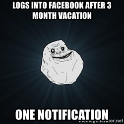 Forever Alone Date Myself Fail Life - logs into facebook after 3 month vacation One notification