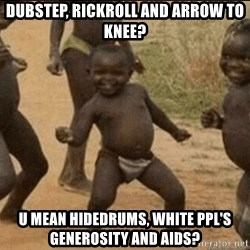 Third World Success - dubstep, rickroll and arrow to knee? u mean hidedrums, white ppl's generosity and aids?