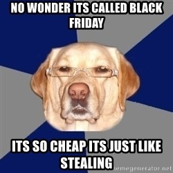 Racist Dawg - No wonder its called black friday its so cheap its just like stealing