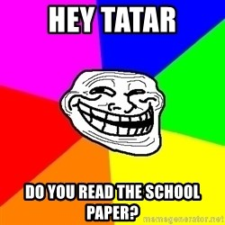 Trollface - hey tatar do you read the school paper?