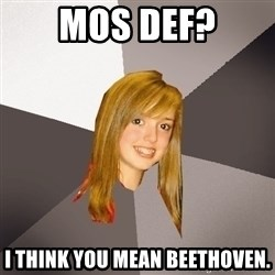 Musically Oblivious 8th Grader - mos def? i think you mean beethoven.