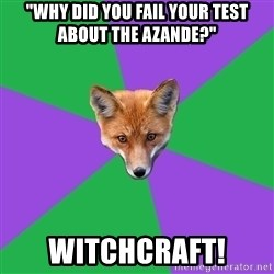 """Anthropology Major Fox - """"Why did you fail your test about the Azande?"""" Witchcraft!"""