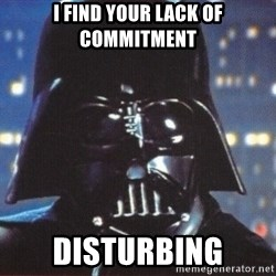 Darth Vader - I find your lack of commitment disturbing